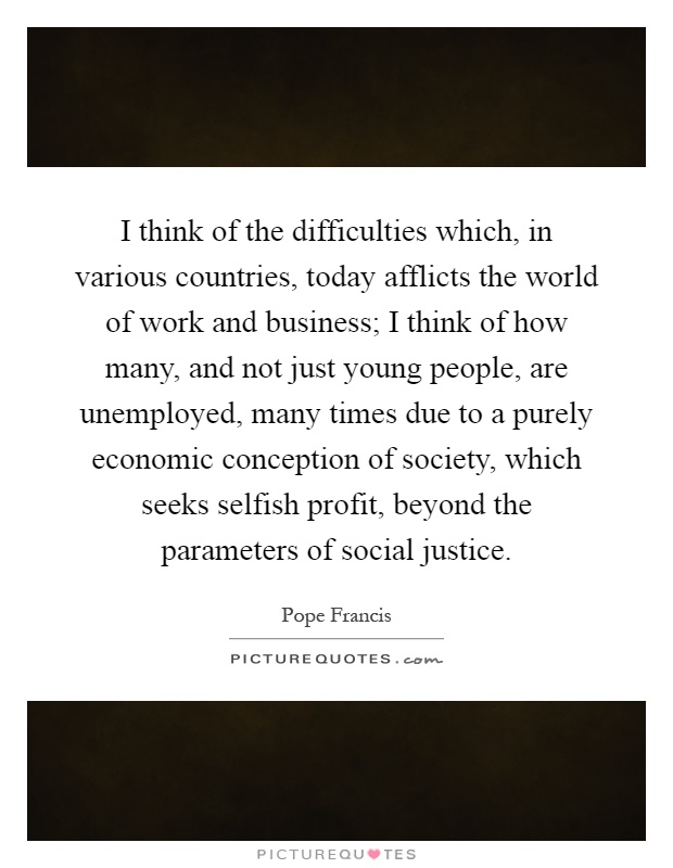 I think of the difficulties which, in various countries, today afflicts the world of work and business; I think of how many, and not just young people, are unemployed, many times due to a purely economic conception of society, which seeks selfish profit, beyond the parameters of social justice Picture Quote #1