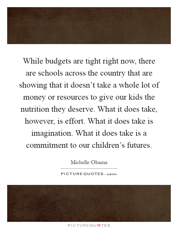 While budgets are tight right now, there are schools across the country that are showing that it doesn't take a whole lot of money or resources to give our kids the nutrition they deserve. What it does take, however, is effort. What it does take is imagination. What it does take is a commitment to our children's futures Picture Quote #1