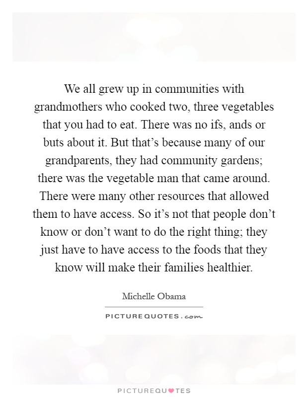 We all grew up in communities with grandmothers who cooked two, three vegetables that you had to eat. There was no ifs, ands or buts about it. But that's because many of our grandparents, they had community gardens; there was the vegetable man that came around. There were many other resources that allowed them to have access. So it's not that people don't know or don't want to do the right thing; they just have to have access to the foods that they know will make their families healthier Picture Quote #1