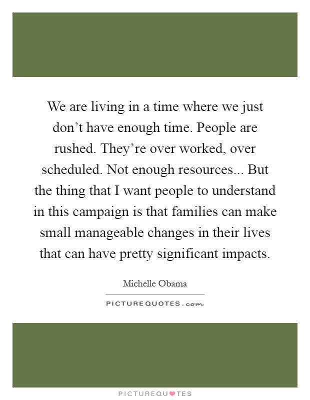 We are living in a time where we just don't have enough time. People are rushed. They're over worked, over scheduled. Not enough resources... But the thing that I want people to understand in this campaign is that families can make small manageable changes in their lives that can have pretty significant impacts Picture Quote #1