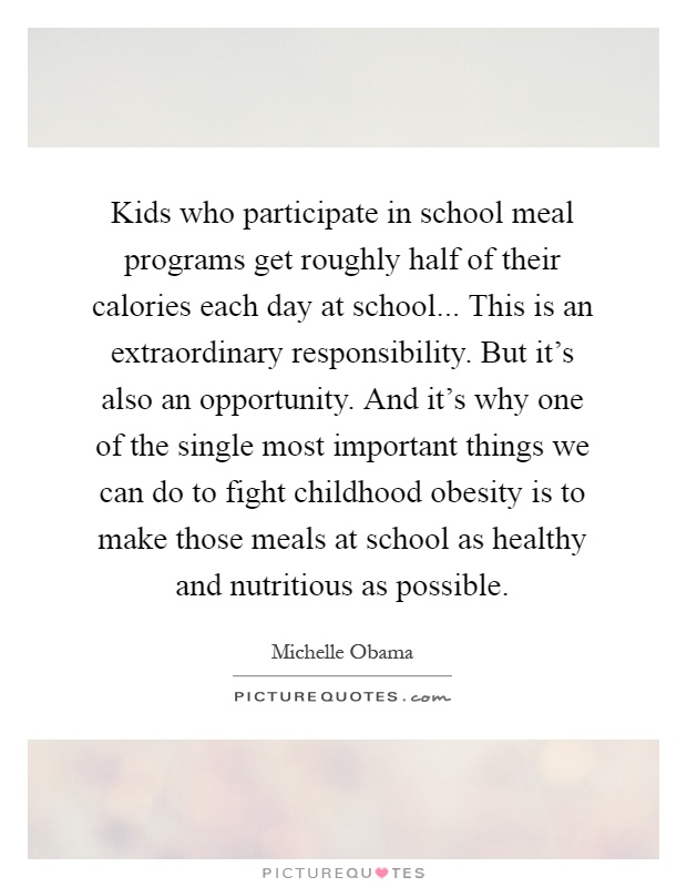 Kids who participate in school meal programs get roughly half of their calories each day at school... This is an extraordinary responsibility. But it's also an opportunity. And it's why one of the single most important things we can do to fight childhood obesity is to make those meals at school as healthy and nutritious as possible Picture Quote #1
