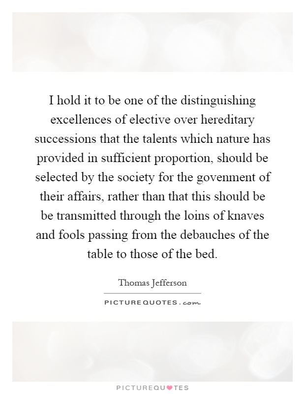 I hold it to be one of the distinguishing excellences of elective over hereditary successions that the talents which nature has provided in sufficient proportion, should be selected by the society for the govenment of their affairs, rather than that this should be be transmitted through the loins of knaves and fools passing from the debauches of the table to those of the bed Picture Quote #1