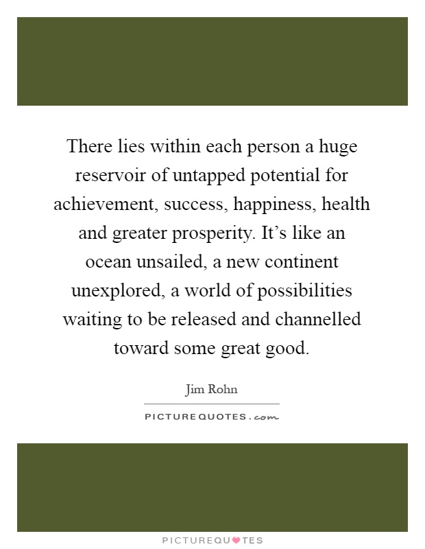 There lies within each person a huge reservoir of untapped potential for achievement, success, happiness, health and greater prosperity. It's like an ocean unsailed, a new continent unexplored, a world of possibilities waiting to be released and channelled toward some great good Picture Quote #1