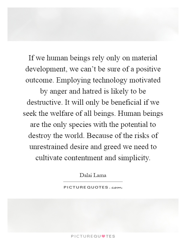If we human beings rely only on material development, we can't be sure of a positive outcome. Employing technology motivated by anger and hatred is likely to be destructive. It will only be beneficial if we seek the welfare of all beings. Human beings are the only species with the potential to destroy the world. Because of the risks of unrestrained desire and greed we need to cultivate contentment and simplicity Picture Quote #1