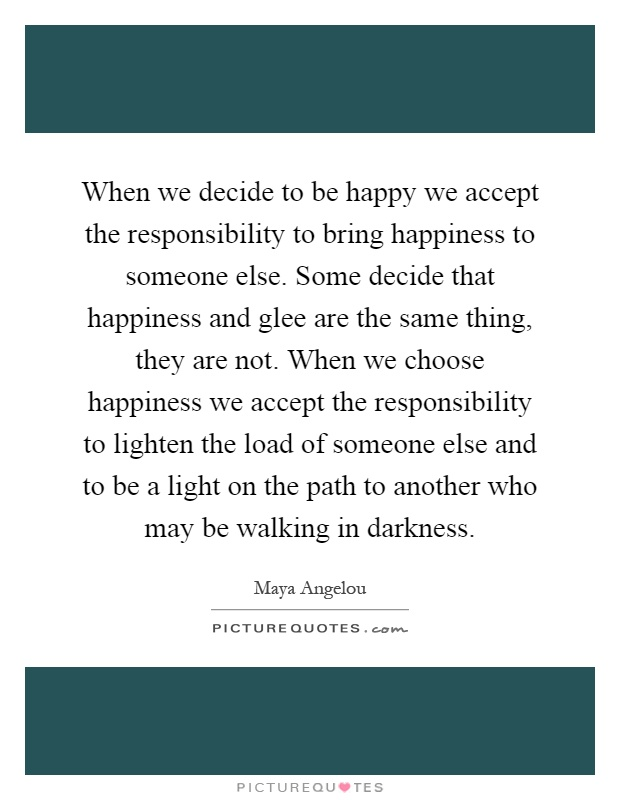 When we decide to be happy we accept the responsibility to bring happiness to someone else. Some decide that happiness and glee are the same thing, they are not. When we choose happiness we accept the responsibility to lighten the load of someone else and to be a light on the path to another who may be walking in darkness Picture Quote #1