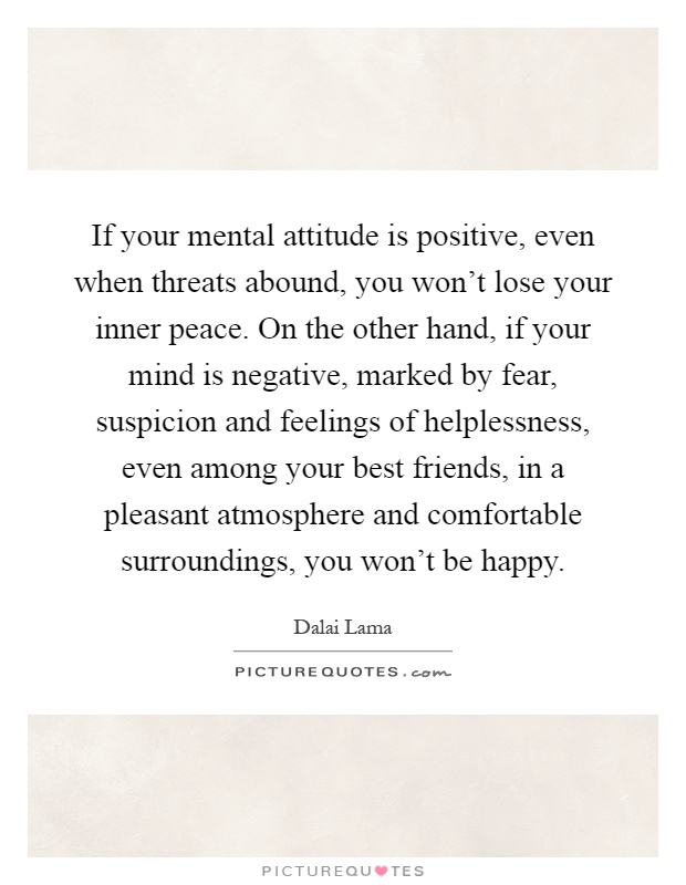 If your mental attitude is positive, even when threats abound, you won't lose your inner peace. On the other hand, if your mind is negative, marked by fear, suspicion and feelings of helplessness, even among your best friends, in a pleasant atmosphere and comfortable surroundings, you won't be happy Picture Quote #1
