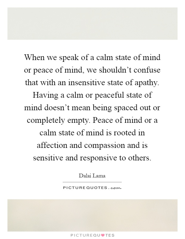 When we speak of a calm state of mind or peace of mind, we shouldn't confuse that with an insensitive state of apathy. Having a calm or peaceful state of mind doesn't mean being spaced out or completely empty. Peace of mind or a calm state of mind is rooted in affection and compassion and is sensitive and responsive to others Picture Quote #1