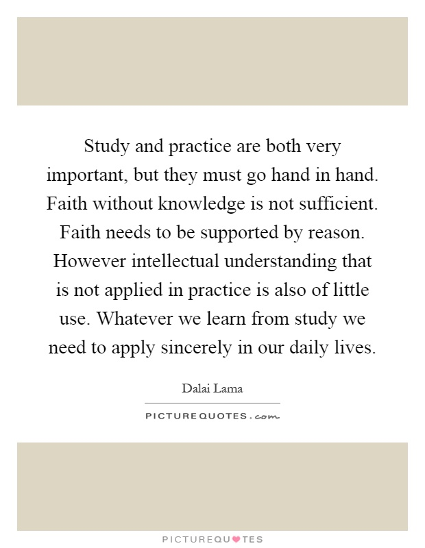 Study and practice are both very important, but they must go hand in hand. Faith without knowledge is not sufficient. Faith needs to be supported by reason. However intellectual understanding that is not applied in practice is also of little use. Whatever we learn from study we need to apply sincerely in our daily lives Picture Quote #1