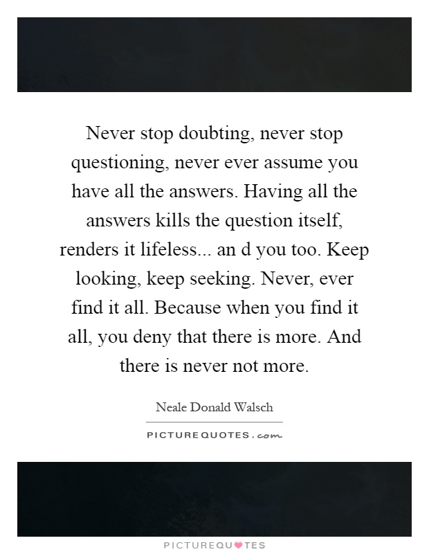 Never stop doubting, never stop questioning, never ever assume you have all the answers. Having all the answers kills the question itself, renders it lifeless... an d you too. Keep looking, keep seeking. Never, ever find it all. Because when you find it all, you deny that there is more. And there is never not more Picture Quote #1