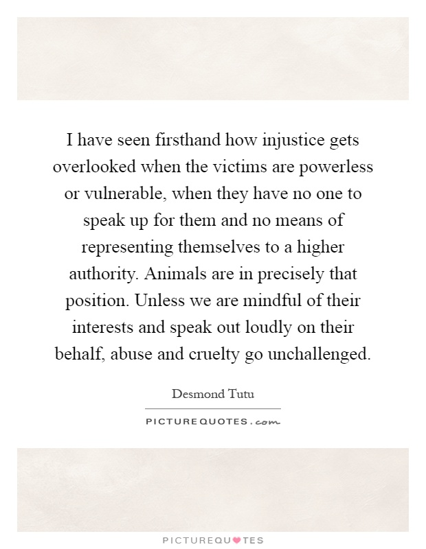 I have seen firsthand how injustice gets overlooked when the victims are powerless or vulnerable, when they have no one to speak up for them and no means of representing themselves to a higher authority. Animals are in precisely that position. Unless we are mindful of their interests and speak out loudly on their behalf, abuse and cruelty go unchallenged Picture Quote #1