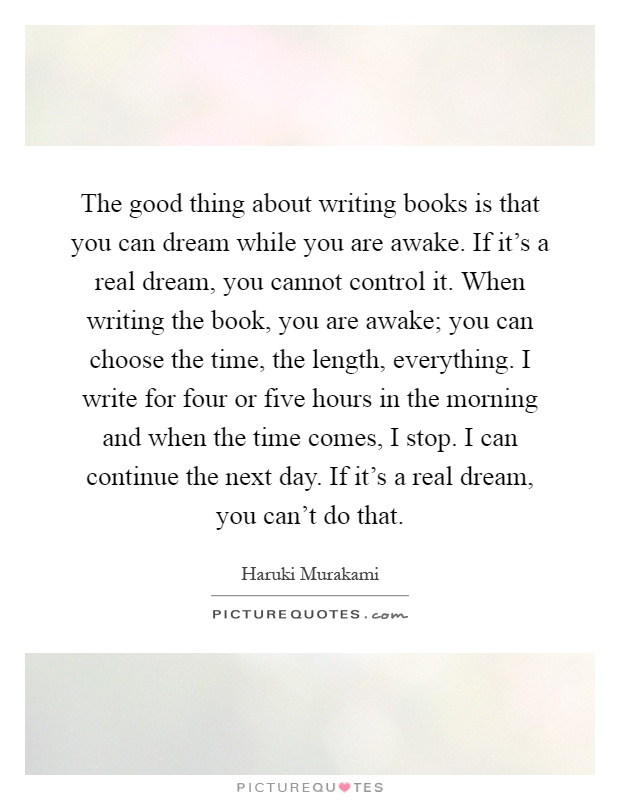 The good thing about writing books is that you can dream while you are awake. If it's a real dream, you cannot control it. When writing the book, you are awake; you can choose the time, the length, everything. I write for four or five hours in the morning and when the time comes, I stop. I can continue the next day. If it's a real dream, you can't do that Picture Quote #1