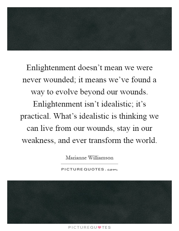 Enlightenment doesn't mean we were never wounded; it means we've found a way to evolve beyond our wounds. Enlightenment isn't idealistic; it's practical. What's idealistic is thinking we can live from our wounds, stay in our weakness, and ever transform the world Picture Quote #1
