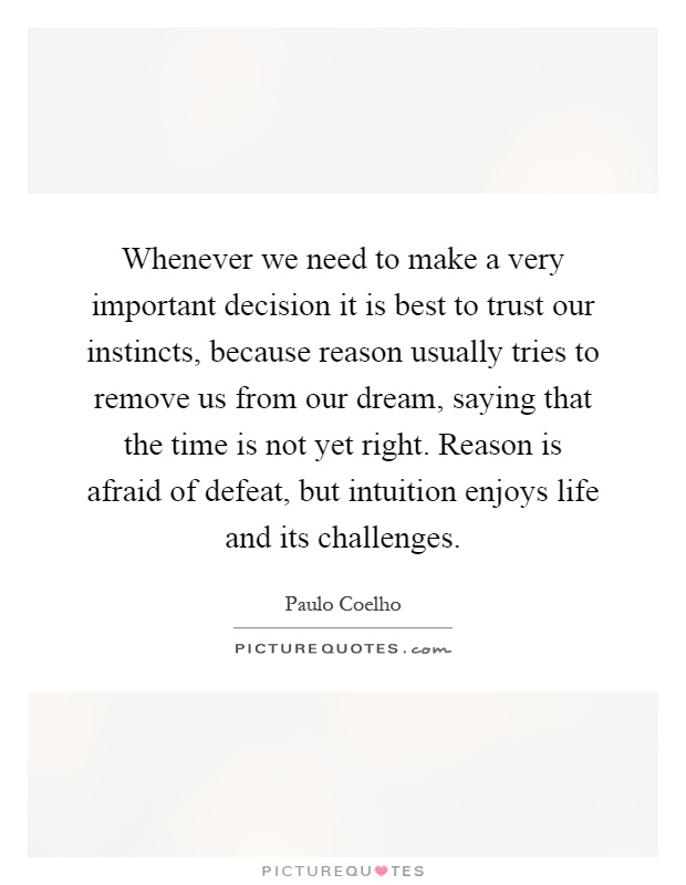 Whenever we need to make a very important decision it is best to trust our instincts, because reason usually tries to remove us from our dream, saying that the time is not yet right. Reason is afraid of defeat, but intuition enjoys life and its challenges Picture Quote #1