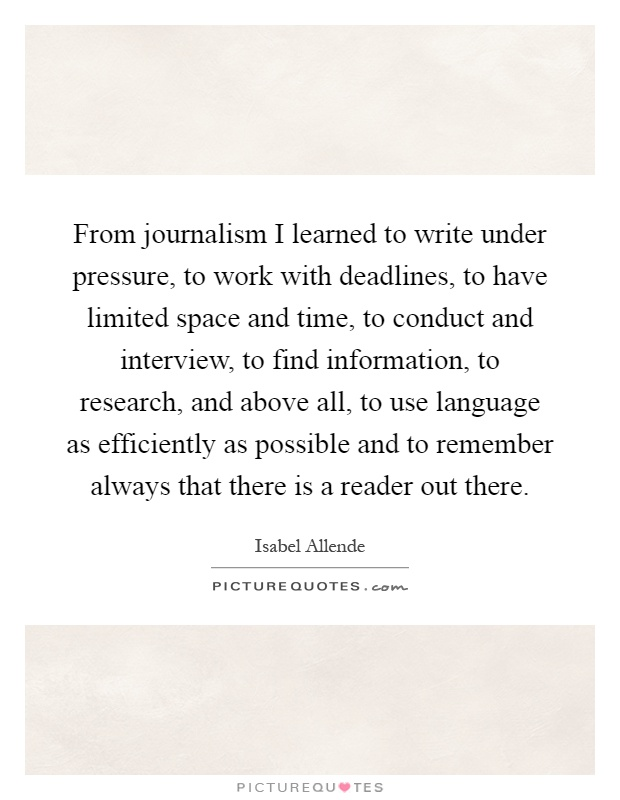 From journalism I learned to write under pressure, to work with deadlines, to have limited space and time, to conduct and interview, to find information, to research, and above all, to use language as efficiently as possible and to remember always that there is a reader out there Picture Quote #1