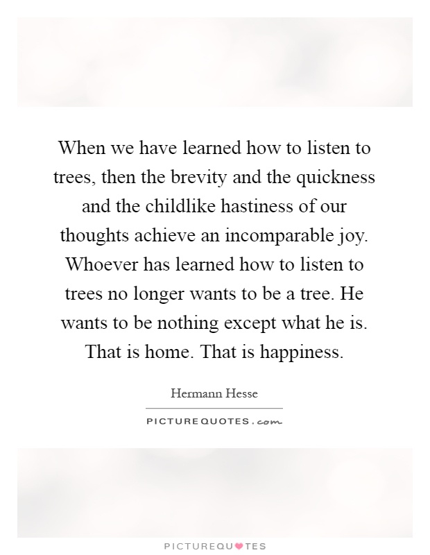 when we have learned how to listen to trees then the brevity
