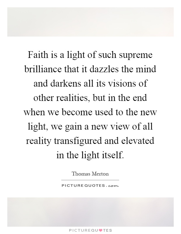 Faith is a light of such supreme brilliance that it dazzles the mind and darkens all its visions of other realities, but in the end when we become used to the new light, we gain a new view of all reality transfigured and elevated in the light itself Picture Quote #1