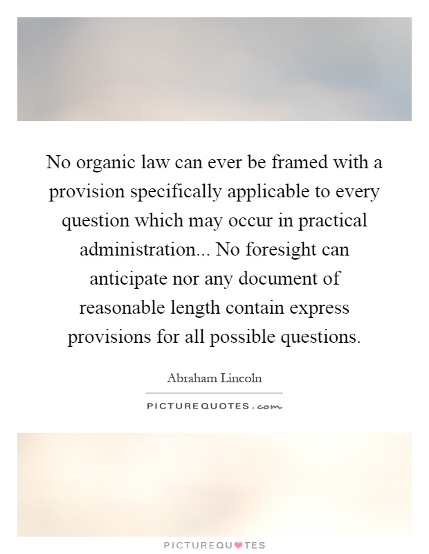 No organic law can ever be framed with a provision specifically applicable to every question which may occur in practical administration... No foresight can anticipate nor any document of reasonable length contain express provisions for all possible questions Picture Quote #1