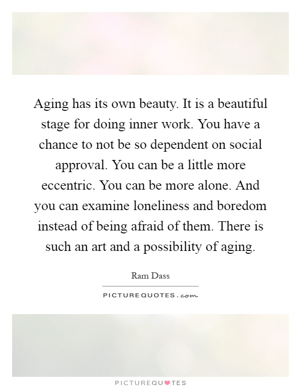 Aging has its own beauty. It is a beautiful stage for doing inner work. You have a chance to not be so dependent on social approval. You can be a little more eccentric. You can be more alone. And you can examine loneliness and boredom instead of being afraid of them. There is such an art and a possibility of aging Picture Quote #1