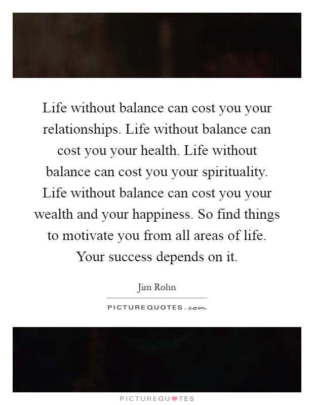 Life without balance can cost you your relationships. Life without balance can cost you your health. Life without balance can cost you your spirituality. Life without balance can cost you your wealth and your happiness. So find things to motivate you from all areas of life. Your success depends on it Picture Quote #1