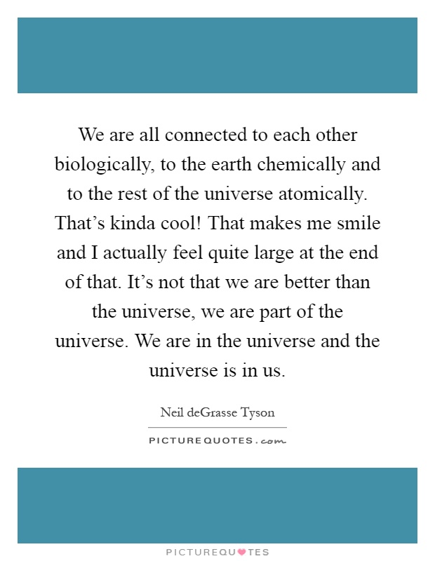 We are all connected to each other biologically, to the earth chemically and to the rest of the universe atomically. That's kinda cool! That makes me smile and I actually feel quite large at the end of that. It's not that we are better than the universe, we are part of the universe. We are in the universe and the universe is in us Picture Quote #1