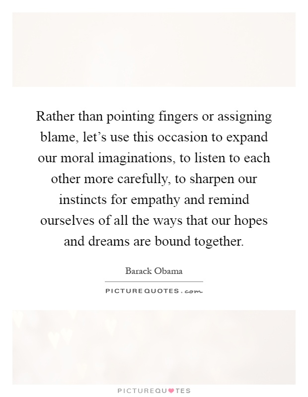 Rather than pointing fingers or assigning blame, let's use this occasion to expand our moral imaginations, to listen to each other more carefully, to sharpen our instincts for empathy and remind ourselves of all the ways that our hopes and dreams are bound together Picture Quote #1
