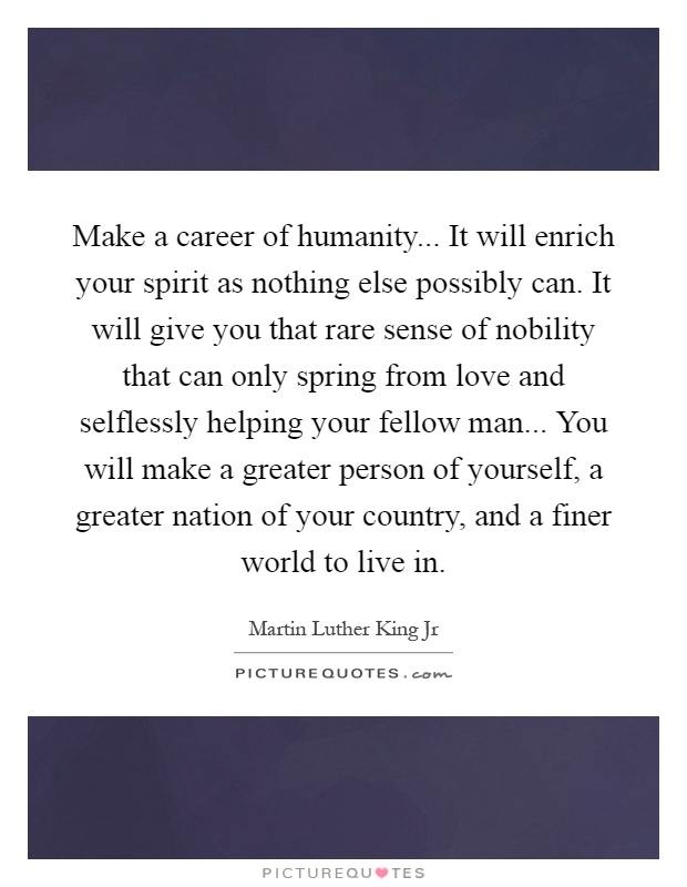 Make a career of humanity... It will enrich your spirit as nothing else possibly can. It will give you that rare sense of nobility that can only spring from love and selflessly helping your fellow man... You will make a greater person of yourself, a greater nation of your country, and a finer world to live in Picture Quote #1