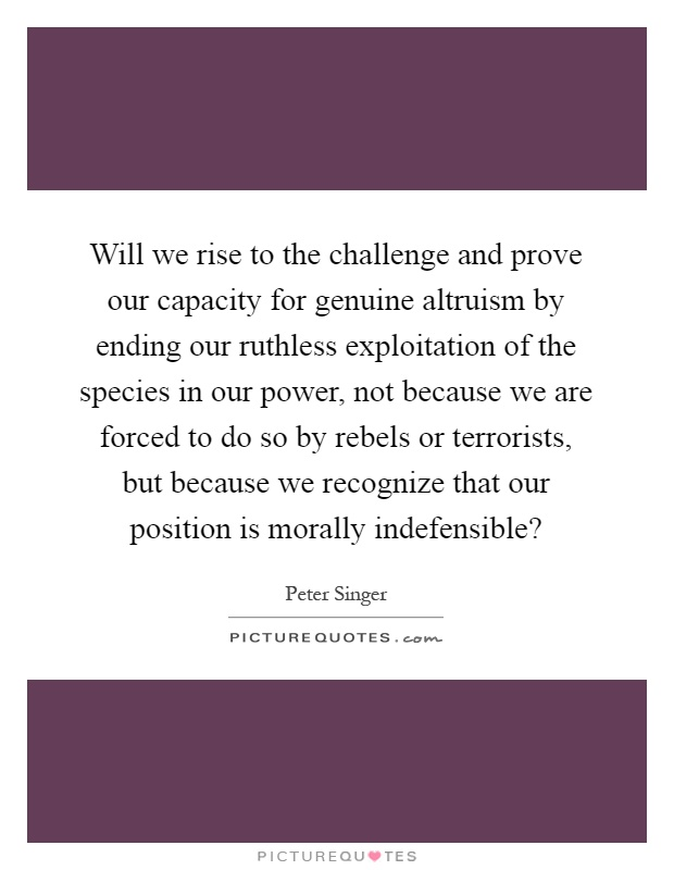 Will we rise to the challenge and prove our capacity for genuine altruism by ending our ruthless exploitation of the species in our power, not because we are forced to do so by rebels or terrorists, but because we recognize that our position is morally indefensible? Picture Quote #1