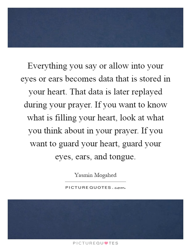 Everything you say or allow into your eyes or ears becomes data that is stored in your heart. That data is later replayed during your prayer. If you want to know what is filling your heart, look at what you think about in your prayer. If you want to guard your heart, guard your eyes, ears, and tongue Picture Quote #1