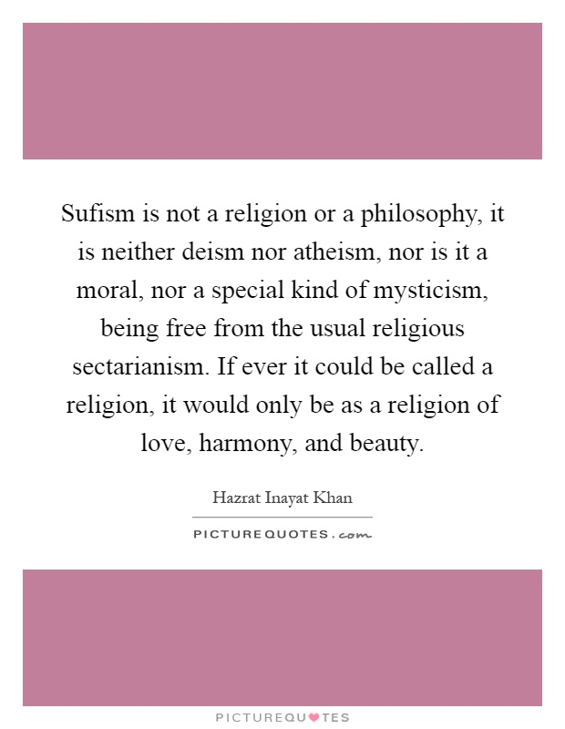 Sufism is not a religion or a philosophy, it is neither deism nor atheism, nor is it a moral, nor a special kind of mysticism, being free from the usual religious sectarianism. If ever it could be called a religion, it would only be as a religion of love, harmony, and beauty Picture Quote #1