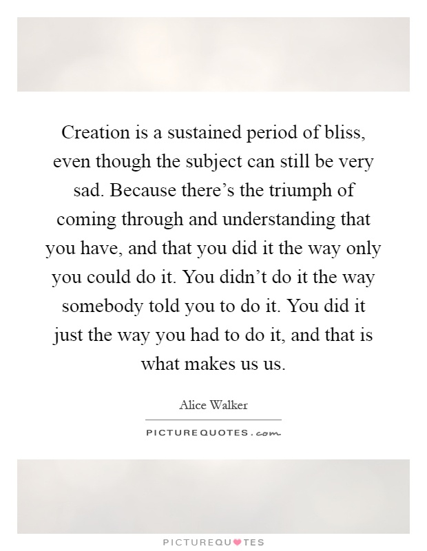 Creation is a sustained period of bliss, even though the subject can still be very sad. Because there's the triumph of coming through and understanding that you have, and that you did it the way only you could do it. You didn't do it the way somebody told you to do it. You did it just the way you had to do it, and that is what makes us us Picture Quote #1