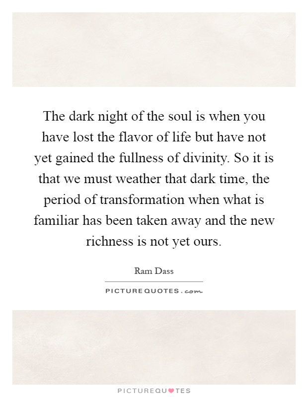 The dark night of the soul is when you have lost the flavor of life but have not yet gained the fullness of divinity. So it is that we must weather that dark time, the period of transformation when what is familiar has been taken away and the new richness is not yet ours Picture Quote #1
