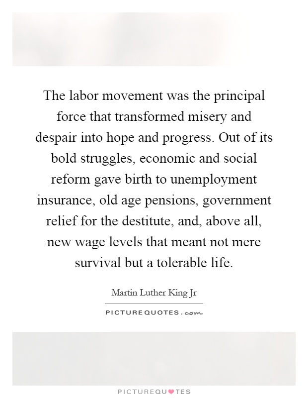 The labor movement was the principal force that transformed misery and despair into hope and progress. Out of its bold struggles, economic and social reform gave birth to unemployment insurance, old age pensions, government relief for the destitute, and, above all, new wage levels that meant not mere survival but a tolerable life Picture Quote #1