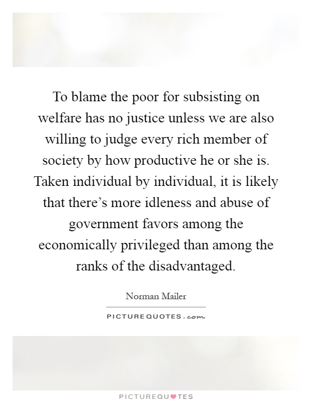 To blame the poor for subsisting on welfare has no justice unless we are also willing to judge every rich member of society by how productive he or she is. Taken individual by individual, it is likely that there's more idleness and abuse of government favors among the economically privileged than among the ranks of the disadvantaged Picture Quote #1