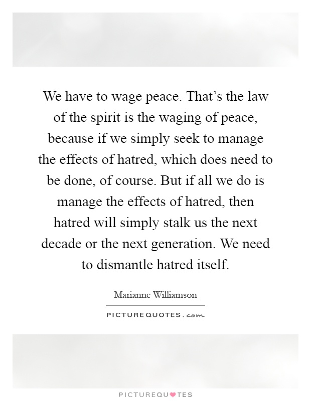 We have to wage peace. That's the law of the spirit is the waging of peace, because if we simply seek to manage the effects of hatred, which does need to be done, of course. But if all we do is manage the effects of hatred, then hatred will simply stalk us the next decade or the next generation. We need to dismantle hatred itself Picture Quote #1