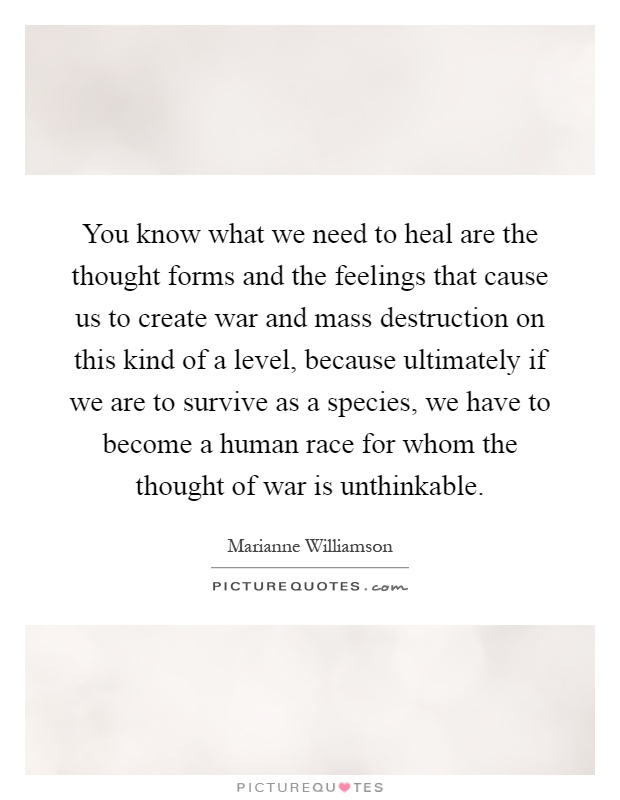 You know what we need to heal are the thought forms and the feelings that cause us to create war and mass destruction on this kind of a level, because ultimately if we are to survive as a species, we have to become a human race for whom the thought of war is unthinkable Picture Quote #1