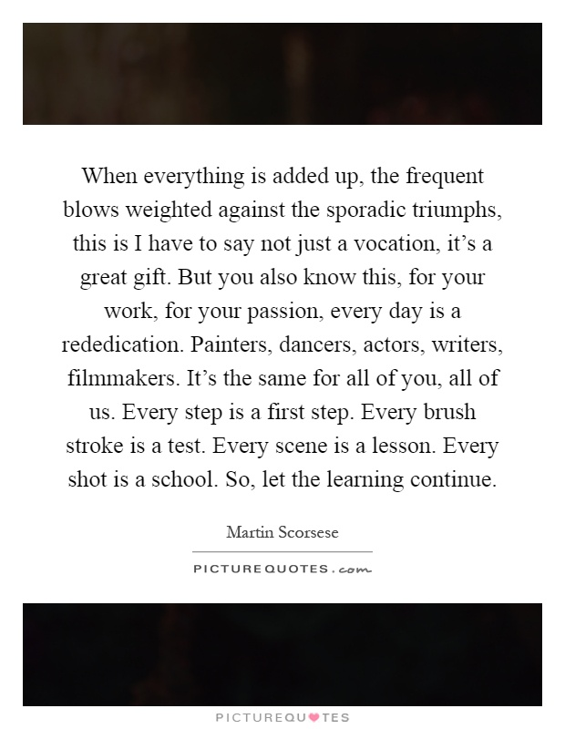 When everything is added up, the frequent blows weighted against the sporadic triumphs, this is I have to say not just a vocation, it's a great gift. But you also know this, for your work, for your passion, every day is a rededication. Painters, dancers, actors, writers, filmmakers. It's the same for all of you, all of us. Every step is a first step. Every brush stroke is a test. Every scene is a lesson. Every shot is a school. So, let the learning continue Picture Quote #1