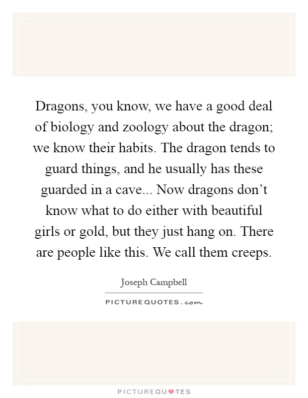 Dragons, you know, we have a good deal of biology and zoology about the dragon; we know their habits. The dragon tends to guard things, and he usually has these guarded in a cave... Now dragons don't know what to do either with beautiful girls or gold, but they just hang on. There are people like this. We call them creeps Picture Quote #1