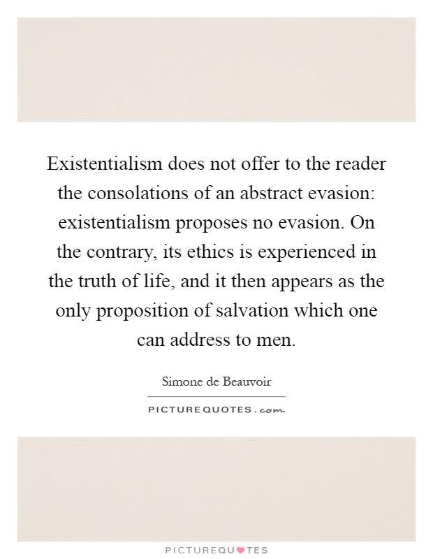 Existentialism does not offer to the reader the consolations of an abstract evasion: existentialism proposes no evasion. On the contrary, its ethics is experienced in the truth of life, and it then appears as the only proposition of salvation which one can address to men Picture Quote #1