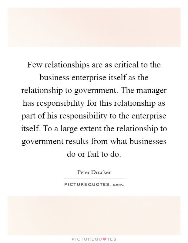 Few relationships are as critical to the business enterprise itself as the relationship to government. The manager has responsibility for this relationship as part of his responsibility to the enterprise itself. To a large extent the relationship to government results from what businesses do or fail to do Picture Quote #1