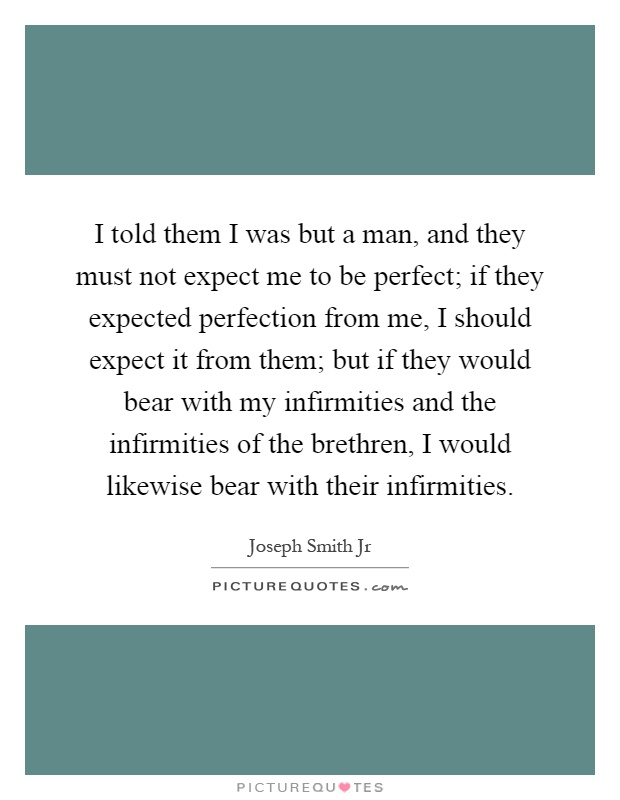 I told them I was but a man, and they must not expect me to be perfect; if they expected perfection from me, I should expect it from them; but if they would bear with my infirmities and the infirmities of the brethren, I would likewise bear with their infirmities Picture Quote #1