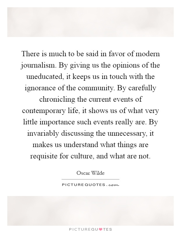 There is much to be said in favor of modern journalism. By giving us the opinions of the uneducated, it keeps us in touch with the ignorance of the community. By carefully chronicling the current events of contemporary life, it shows us of what very little importance such events really are. By invariably discussing the unnecessary, it makes us understand what things are requisite for culture, and what are not Picture Quote #1