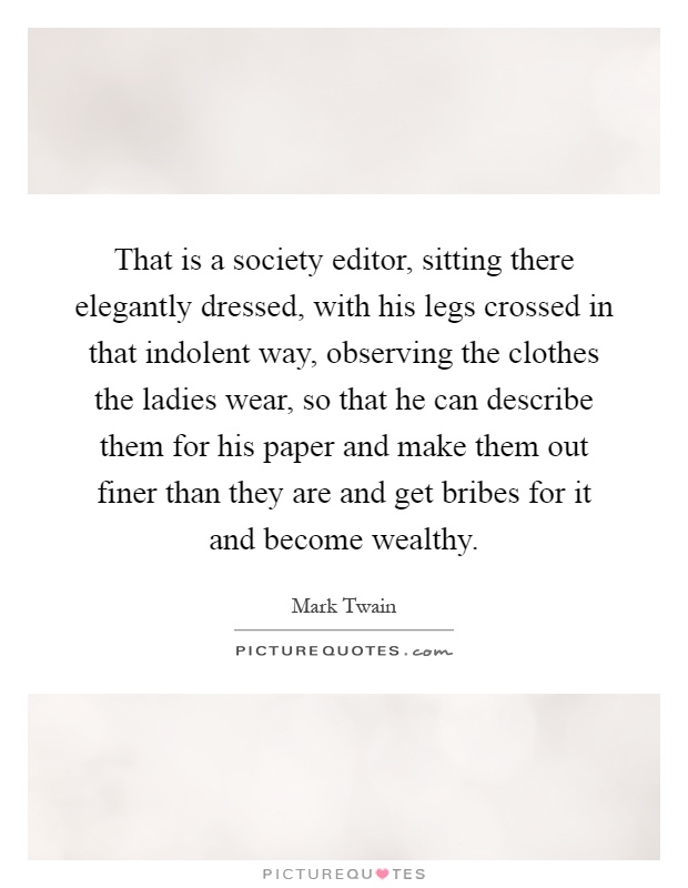 That is a society editor, sitting there elegantly dressed, with his legs crossed in that indolent way, observing the clothes the ladies wear, so that he can describe them for his paper and make them out finer than they are and get bribes for it and become wealthy Picture Quote #1