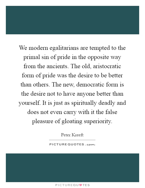 We modern egalitarians are tempted to the primal sin of pride in the opposite way from the ancients. The old, aristocratic form of pride was the desire to be better than others. The new, democratic form is the desire not to have anyone better than yourself. It is just as spiritually deadly and does not even carry with it the false pleasure of gloating superiority Picture Quote #1