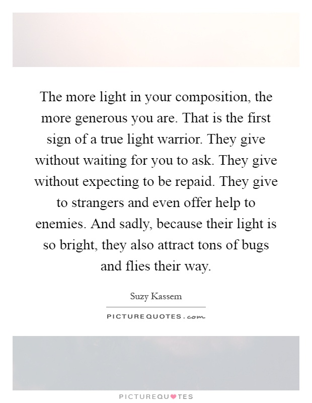 The more light in your composition, the more generous you are. That is the first sign of a true light warrior. They give without waiting for you to ask. They give without expecting to be repaid. They give to strangers and even offer help to enemies. And sadly, because their light is so bright, they also attract tons of bugs and flies their way Picture Quote #1