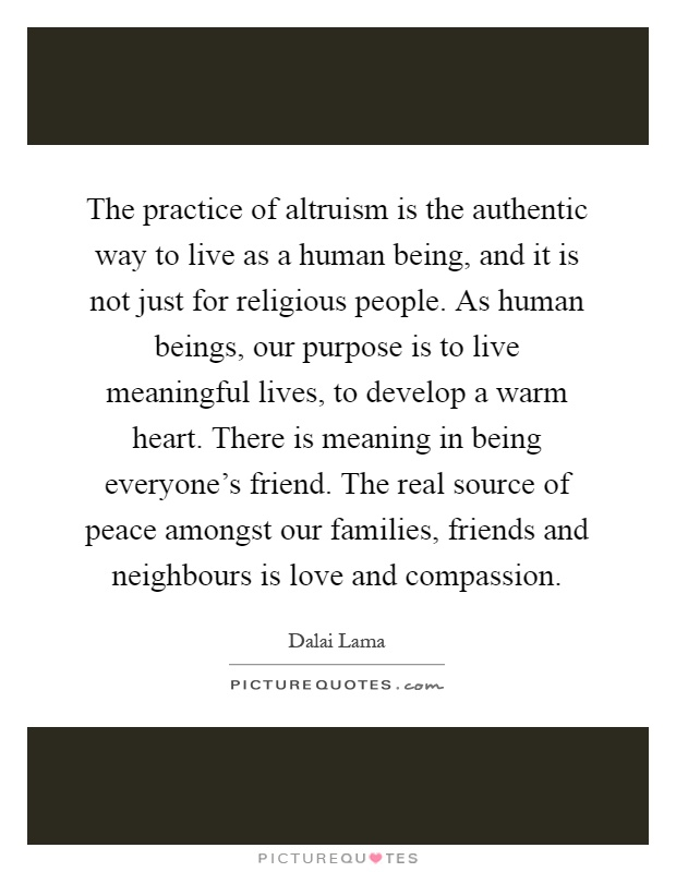 The practice of altruism is the authentic way to live as a human being, and it is not just for religious people. As human beings, our purpose is to live meaningful lives, to develop a warm heart. There is meaning in being everyone's friend. The real source of peace amongst our families, friends and neighbours is love and compassion Picture Quote #1
