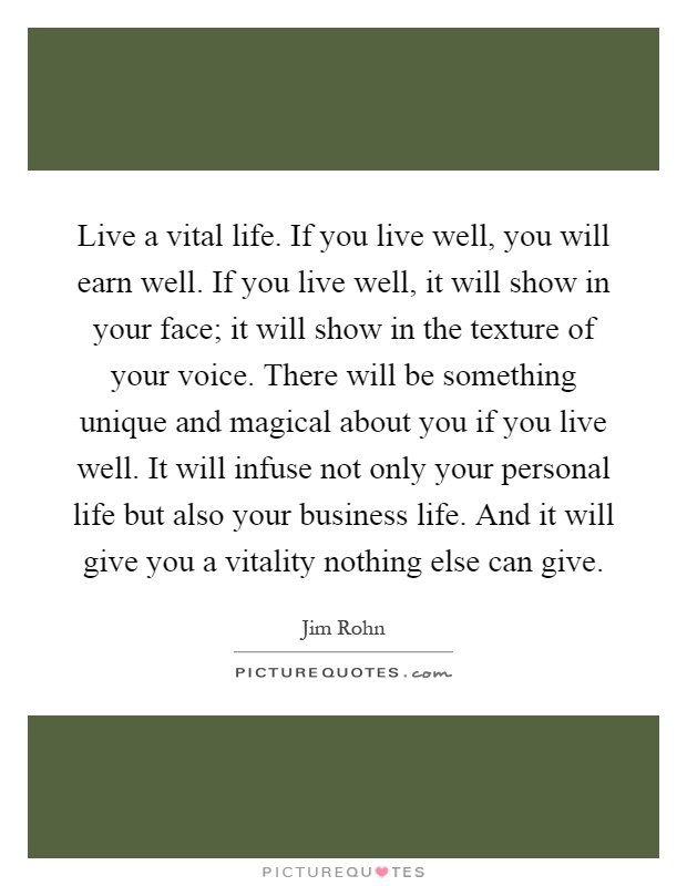 Live a vital life. If you live well, you will earn well. If you live well, it will show in your face; it will show in the texture of your voice. There will be something unique and magical about you if you live well. It will infuse not only your personal life but also your business life. And it will give you a vitality nothing else can give Picture Quote #1