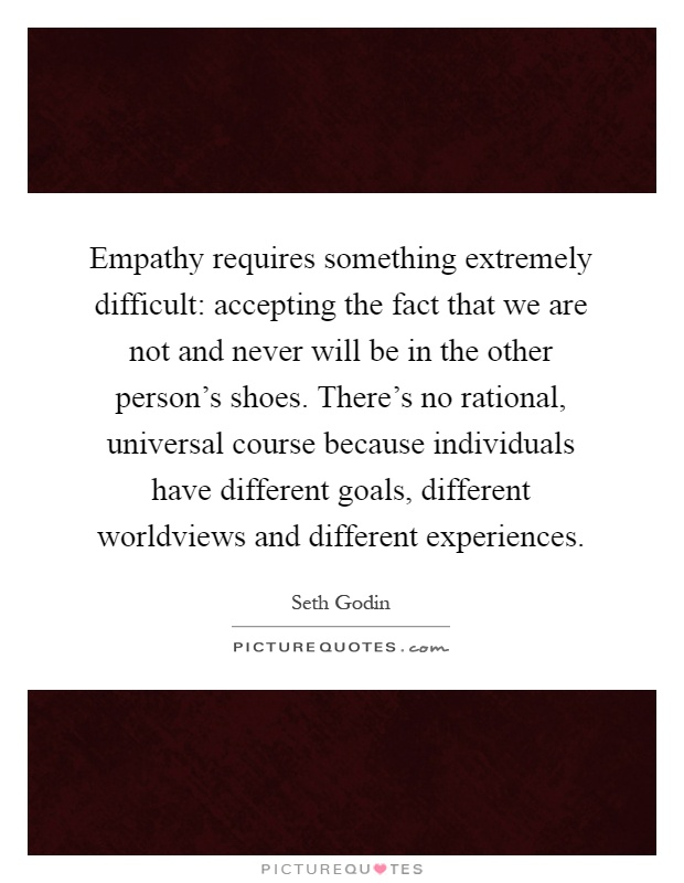 Empathy requires something extremely difficult: accepting the fact that we are not and never will be in the other person's shoes. There's no rational, universal course because individuals have different goals, different worldviews and different experiences Picture Quote #1