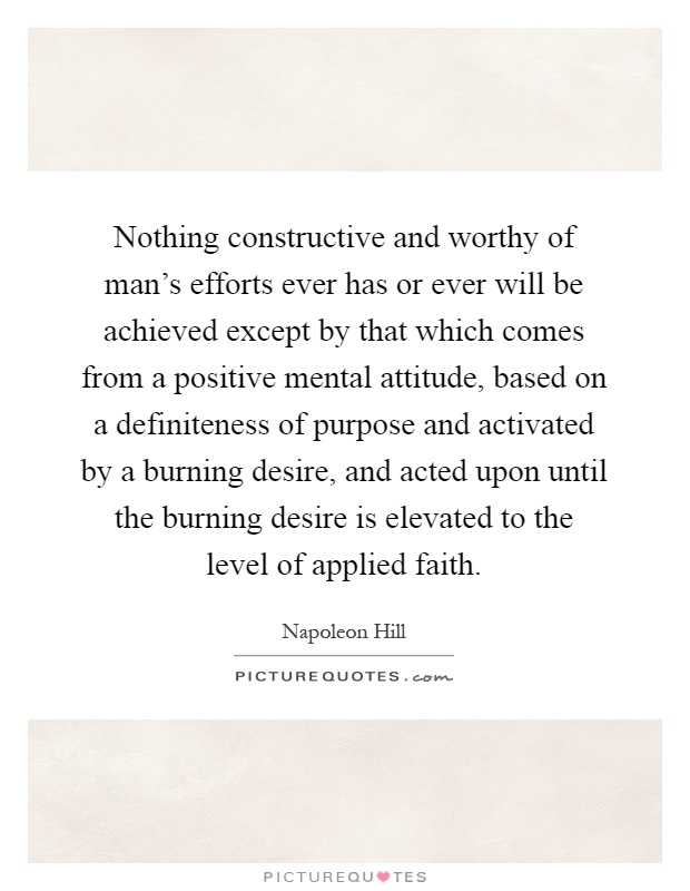 Nothing constructive and worthy of man's efforts ever has or ever will be achieved except by that which comes from a positive mental attitude, based on a definiteness of purpose and activated by a burning desire, and acted upon until the burning desire is elevated to the level of applied faith Picture Quote #1