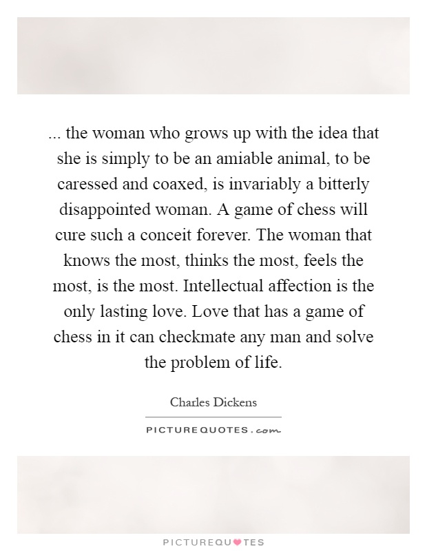 ... the woman who grows up with the idea that she is simply to be an amiable animal, to be caressed and coaxed, is invariably a bitterly disappointed woman. A game of chess will cure such a conceit forever. The woman that knows the most, thinks the most, feels the most, is the most. Intellectual affection is the only lasting love. Love that has a game of chess in it can checkmate any man and solve the problem of life Picture Quote #1