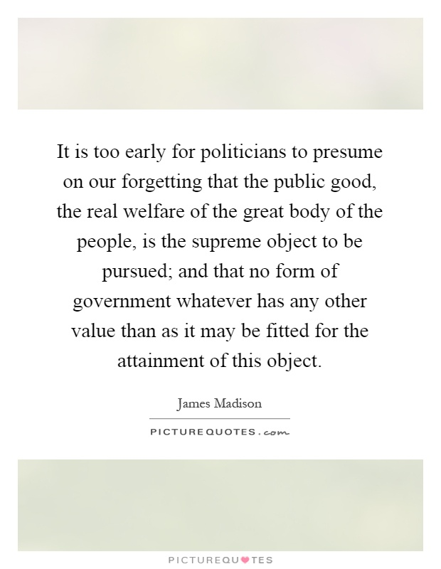 It is too early for politicians to presume on our forgetting that the public good, the real welfare of the great body of the people, is the supreme object to be pursued; and that no form of government whatever has any other value than as it may be fitted for the attainment of this object Picture Quote #1